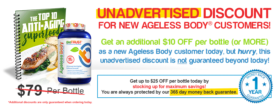 UNADVERTISED DISCOUNT for new Ageless Body™ Customers! - Get an additional $10 OFF per bottle (or MORE)