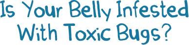 Is Your Belly Infested With Toxic Bugs?